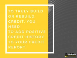 To truly build or rebuild credit, you need to add positive credit history to your credit report.
