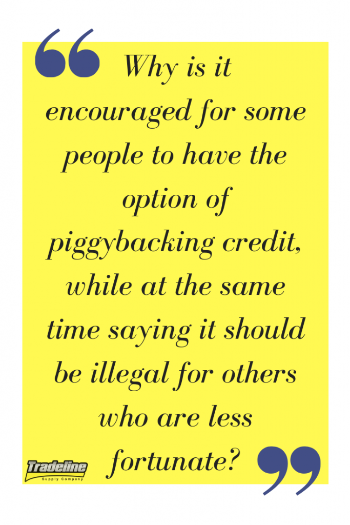Why is it encouraged for some people to have the option of piggybacking credit, while at the same time saying it should be illegal for others who are less fortunate?