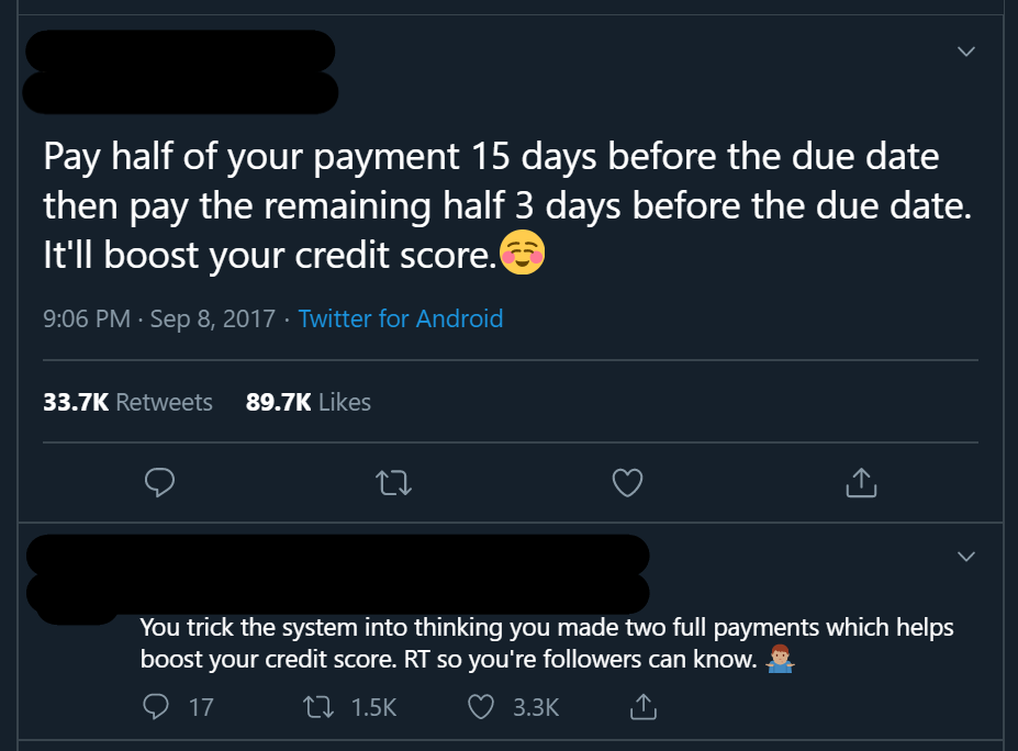 "Screenshot of a tweet that says: ""Pay half of your payment 15 days before the due date then pay the remaining half 3 days before the due date. It'll boost your credit score. You trick the system into thinking you made two full payments which helps boost your credit score."""